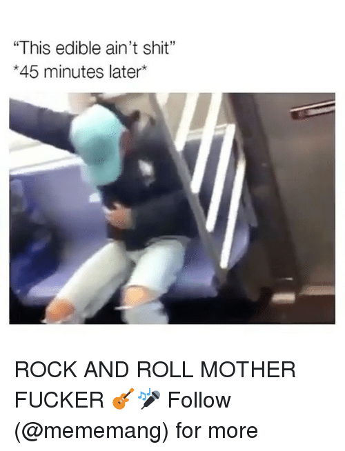 "Dank Memes, Rock and Roll, and Fucker: ""This edible ain't shit""  *45 minutes later ROCK AND ROLL MOTHER FUCKER 🎸🎤 Follow (@mememang) for more"