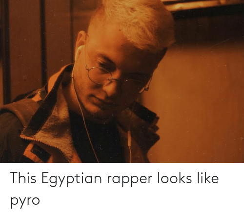 Egyptian: This Egyptian rapper looks like pyro
