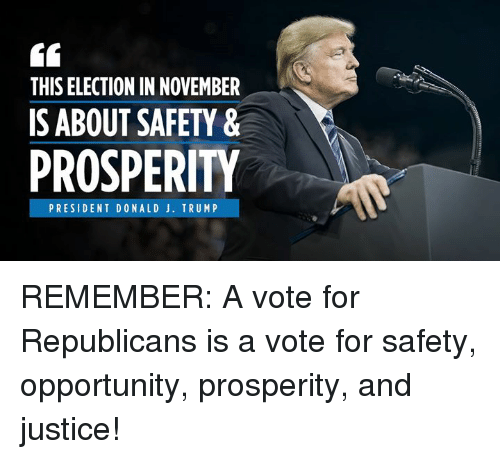 Justice, Opportunity, and Trump: THIS ELECTION IN NOVEMBER  IS ABOUT SAFETY &  PROSPERITY  PRESIDENT DONALD J. TRUMP REMEMBER: A vote for Republicans is a vote for safety, opportunity, prosperity, and justice!