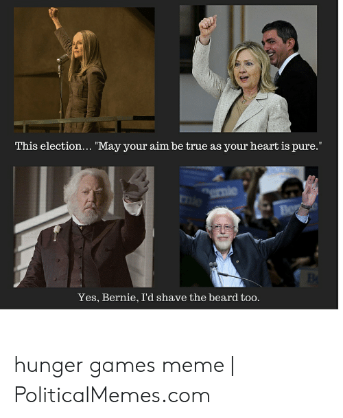 "Hunger Games Meme: This election... ""May your aim be true as your heart is pure.""  Bo  Yes, Bernie, I'd shave the beard too. hunger games meme 
