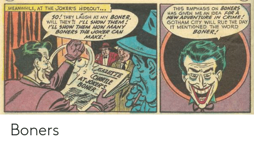 The Joker: THIS EMPHASIS ON BONERS  HAS GIVEN ME AN IDEA FOR A  NEW ADVENTURE IN CRIME  GOTHAM CITY WILL RUE THE DAY  IT MENTIONED THE WORD  BONER  50! THEY LAUGH AT MY BONER  WILL THEY ?! LL SHOW THEM!  ILL SHOW THEM HOW MANY  BONERS THE JOKER CAN  MAKE  MEANWHILE, AT THE JOKER'S HIDEOUT...  'ZGAZETTE  CHORTLE  ATJOKER'S  BONER Boners
