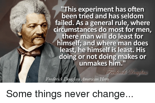 """Frederick Douglass: """"This experiment has often  been tried and has seldom  general rule, where  circumstances do most for men,  there man will do least for  himself and where man does  least, he himself is least. His  doing or not doing makes or  unmakes him.""""  Frederick Douglass American Hero Some things never change..."""