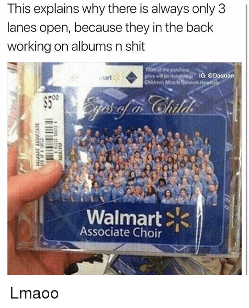 Daquan, Funny, and Shit: This explains why there is always only 3  lanes open, because they in the back  working on albums n shit  IG: @Daquan  Walmart  Associate Choir Lmaoo