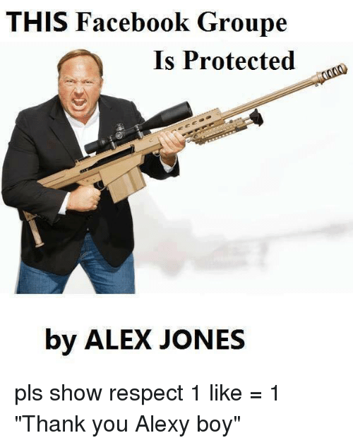 "Dank, Facebook, and Respect: THIS Facebook Groupe  Is Protected  by ALEX JONES pls show respect  1 like = 1 ""Thank you Alexy boy"""