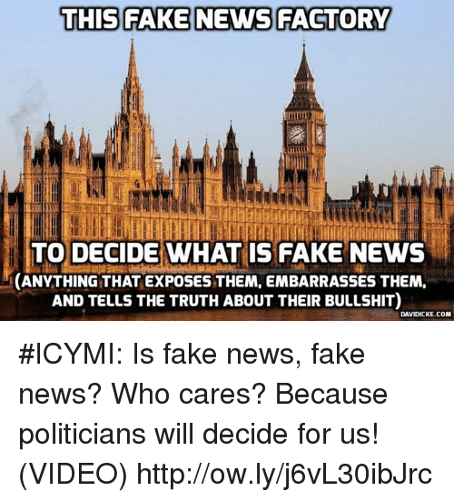 Fake, Memes, and News: THIS FAKE NEWS FACTORY  TO DECIDE WHAT IS FAKE NEWs  CANYTHING THAT EXPOSES THEM, EMBARRASSES THEM,  AND TELLS THE TRUTH ABOUT THEIR BULLSHIT)  DAVIDICKE.COM #ICYMI: Is fake news, fake news? Who cares? Because politicians will decide for us! (VIDEO) http://ow.ly/j6vL30ibJrc