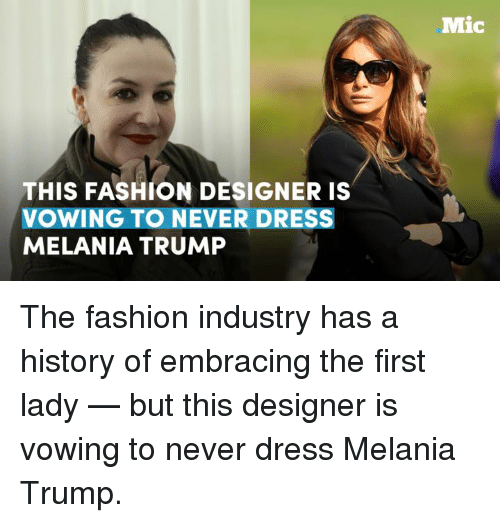 Fashion Designers: THIS FASHION DESIGNER IS  VOWING TO NEVER DRESS  MELANIA TRUMP  Mic The fashion industry has a history of embracing the first lady — but this designer is vowing to never dress Melania Trump.
