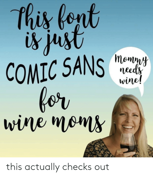 comic sans: this fent  is just  COMIC SANS  for  wine moms  momny  needs  wine! this actually checks out