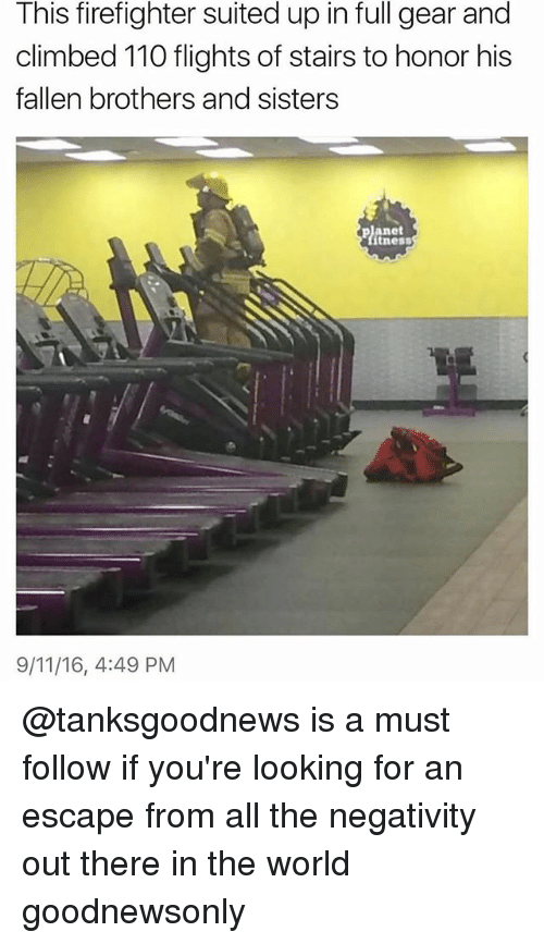9/11, Andrew Bogut, and World: This firefighter suited up in full gear and  climbed 110 flights of stairs to honor his  fallen brothers and sisters  panet  itness  9/11/16, 4:49 PM @tanksgoodnews is a must follow if you're looking for an escape from all the negativity out there in the world goodnewsonly