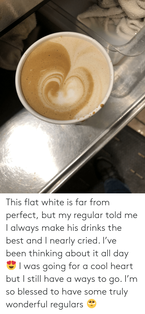 So Blessed: This flat white is far from perfect, but my regular told me I always make his drinks the best and I nearly cried. I've been thinking about it all day 😍 I was going for a cool heart but I still have a ways to go. I'm so blessed to have some truly wonderful regulars 🥺