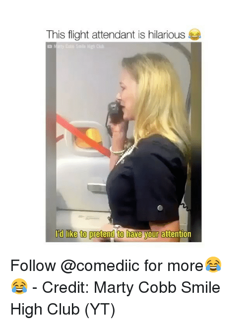 Club, Memes, and Flight: This flight attendant is hilarious  High Cluh  I'd like to pretend to have your attention Follow @comediic for more😂😂 - Credit: Marty Cobb Smile High Club (YT)
