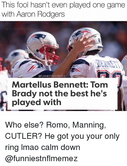 romos: This fool hasn't even played one game  with Aaron Rodgers  @FUNNIESTNFLMEMES  Martellus Bennett: Tom  Brady not the best he's  played with Who else? Romo, Manning, CUTLER? He got you your only ring lmao calm down @funniestnflmemez