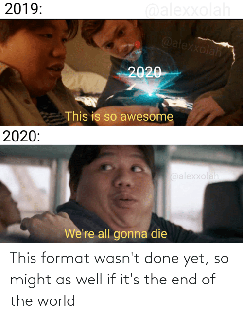 Its The End Of The World: This format wasn't done yet, so might as well if it's the end of the world