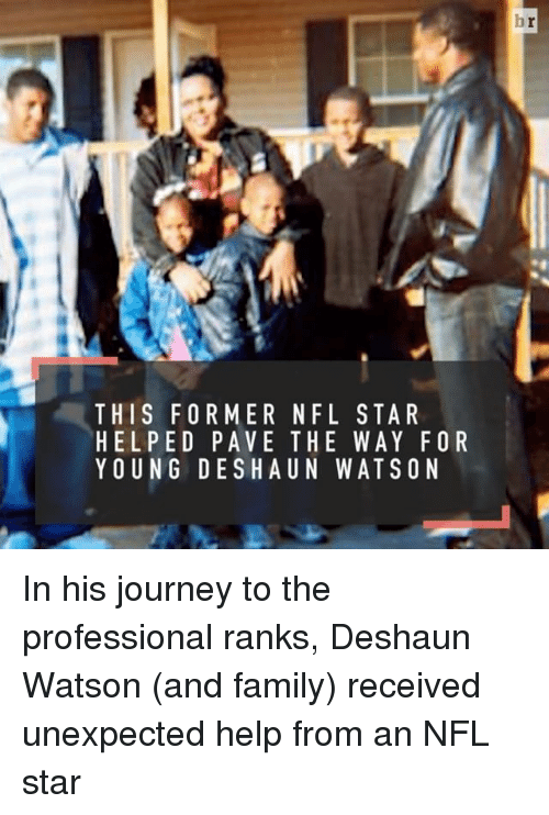 Journey, Sports, and Journeys: THIS FORMER NFL STAR  HELPED PAVE THE WAY FOR  YOUNG DES H UN WATSON In his journey to the professional ranks, Deshaun Watson (and family) received unexpected help from an NFL star
