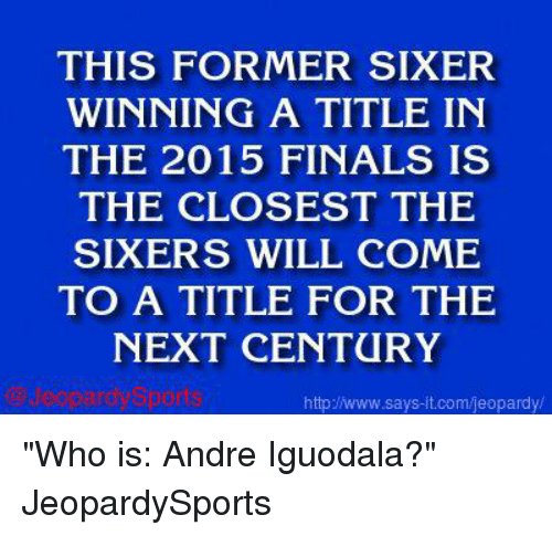 "iguodala: THIS FORMER SIXER  WINNING A TITLE IN  THE 2015 FINALS IS  THE CLOSEST THE  SIXERS WILL COME  TO A TITLE FOR THE  NEXT CENTURY  says it.com/jeopardy/ ""Who is: Andre Iguodala?"" JeopardySports"
