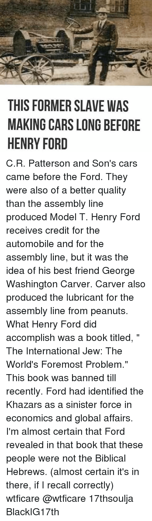 """Best Friend, Cars, and Memes: THIS FORMER SLAVE WAS  MAKING CARS LONG BEFORE  HENRY FORD C.R. Patterson and Son's cars came before the Ford. They were also of a better quality than the assembly line produced Model T. Henry Ford receives credit for the automobile and for the assembly line, but it was the idea of his best friend George Washington Carver. Carver also produced the lubricant for the assembly line from peanuts. What Henry Ford did accomplish was a book titled, """" The International Jew: The World's Foremost Problem."""" This book was banned till recently. Ford had identified the Khazars as a sinister force in economics and global affairs. I'm almost certain that Ford revealed in that book that these people were not the Biblical Hebrews. (almost certain it's in there, if I recall correctly) wtficare @wtficare 17thsoulja BlackIG17th"""