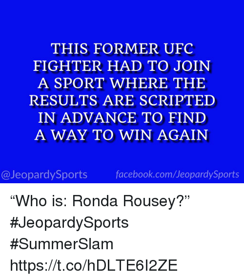 "Ronda Rousey: THIS FORMER UFC  FIGHTER HAD TO JOIN  A SPORT WHERE THE  RESULTS ARE SCRIPTED  IN ADVANCE TO FIND  A WAY TO WIN AGAIN  @JeopardySports facebook.com/JeopardySports ""Who is: Ronda Rousey?"" #JeopardySports #SummerSlam https://t.co/hDLTE6I2ZE"