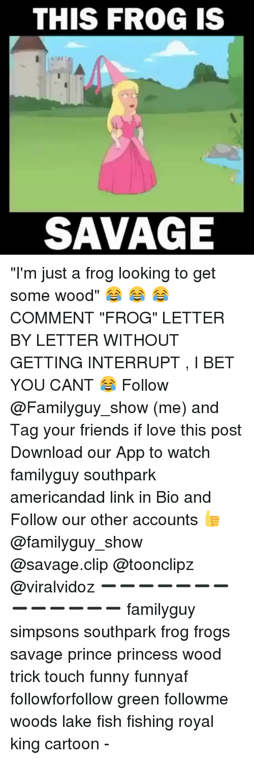 "I Bet, Memes, and Royals: THIS FROG IS  SAVAGE ""I'm just a frog looking to get some wood"" 😂 😂 😂 COMMENT ""FROG"" LETTER BY LETTER WITHOUT GETTING INTERRUPT , I BET YOU CANT 😂 Follow @Familyguy_show (me) and Tag your friends if love this post Download our App to watch familyguy southpark americandad link in Bio and Follow our other accounts 👍 @familyguy_show @savage.clip @toonclipz @viralvidoz ➖➖➖➖➖➖➖➖➖➖➖➖➖ familyguy simpsons southpark frog frogs savage prince princess wood trick touch funny funnyaf followforfollow green followme woods lake fish fishing royal king cartoon -"