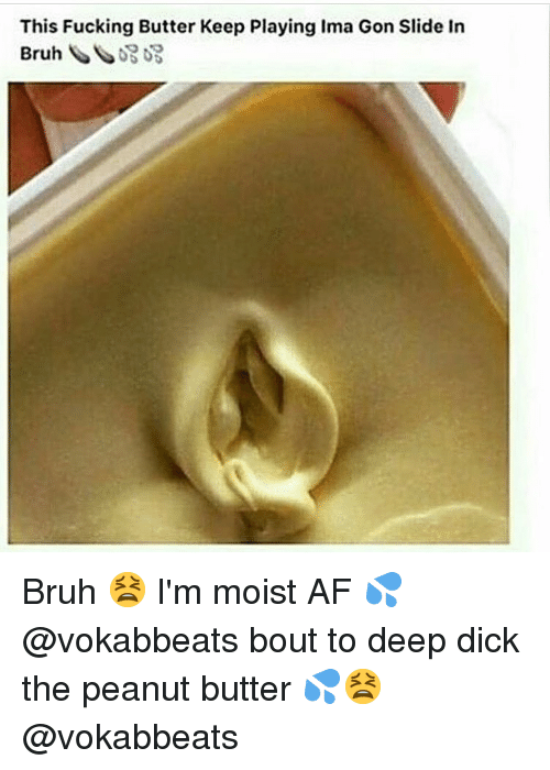 Im Moist: This Fucking Butter Keep Playing Ima Gon Slide In Bruh 😫 I'm moist AF 💦 @vokabbeats bout to deep dick the peanut butter 💦😫 @vokabbeats