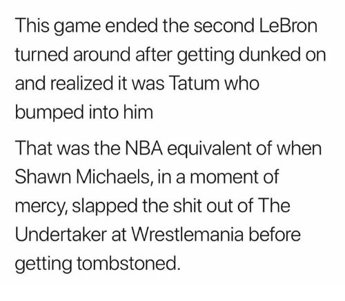 The Undertaker: This game ended the second LeBron  turned around after getting dunked on  and realized it was Tatum who  bumped into him  That was the NBA equivalent of when  Shawn Michaels, in a moment of  mercy, slapped the shit out of The  Undertaker at Wrestlemania before  getting tombstoned.