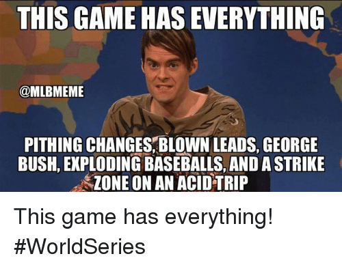 Mlb, Game, and George Bush: THIS GAME HAS EVERYTHING  @MLBMEME  PITHING CHANGES, BLOWN LEADS, GEORGE  BUSH, EXPLODING BASEBALLS, AND A STRIKE  ZONE ON AN ACID TRIP This game has everything! #WorldSeries