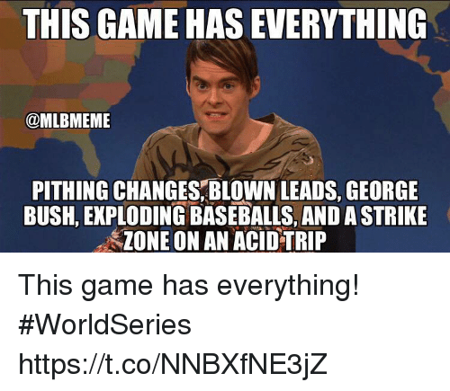 Memes, Game, and George Bush: THIS GAME HAS EVERYTHING  @MLBMEME  PITHING CHANGES,BLOWN LEADS, GEORGE  BUSH, EKPLODING BASEBALLS, AND A STRIKE  ZONE ON AN ACID TRIP This game has everything! #WorldSeries https://t.co/NNBXfNE3jZ