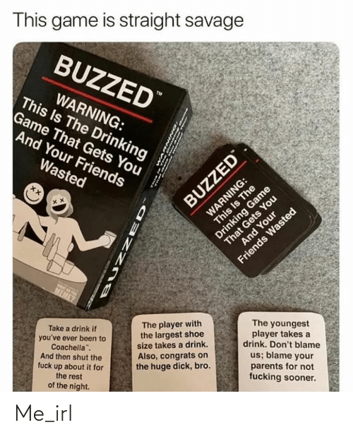 """Wasted Meme: This game is straight savage  BUZZED""""  This Is The Drinking  Game That Gets You  And Your Friends  WARNING:  TM  Wasted  WARNING:  This Is The  BUZZED  That Gets You  And Your  Drinking Game  Friends Wasted  MEME?  Take a drink if  you've ever been to  Coachella"""".  And then shut the  fuck up about it for  The player with  the largest shoe  size takes a drink.  The youngest  player takes a  drink. Don't blame  Also, congrats on  the huge dick, bro.  us; blame your  the rest  parents for not  fucking sooner.  of the night. Me_irl"""