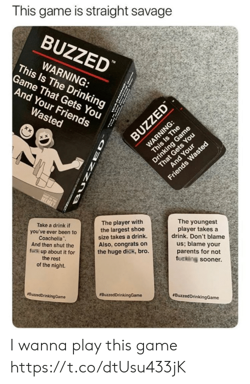 Wasted Meme: This game is straight savage  BUZZED  WARNING:  This Is The Drinking  Game That Gets You  And Your Friends  Wasted  WARNING:  This Is The  Drinking Game  That Gets You  And Your  BUZZED  Friends Wasted  MEME  Take a drink if  you've ever been to  Coachella  And then shut the  fr up about it for  The player with  the largest shoe  size takes a drink.  The youngest  player takes a  drink. Don't blame  Also, congrats on  the huge d, bro.  us; blame your  parents for not  fring sooner  the rest  of the night.  BuzzedDrinkingGame  BuzzedDrinkingGame  BuzzedDrinkingGame  ZZO I wanna play this game https://t.co/dtUsu433jK