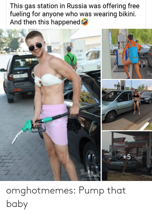 pump: This gas station in Russia was offering free  fueling for  And then this happened  anyone who was wearing bikini.  AA 26  OCI  62 085 A1  TPUR  XHMIK  +5  Poem  rostavriob  1V omghotmemes:  Pump that baby