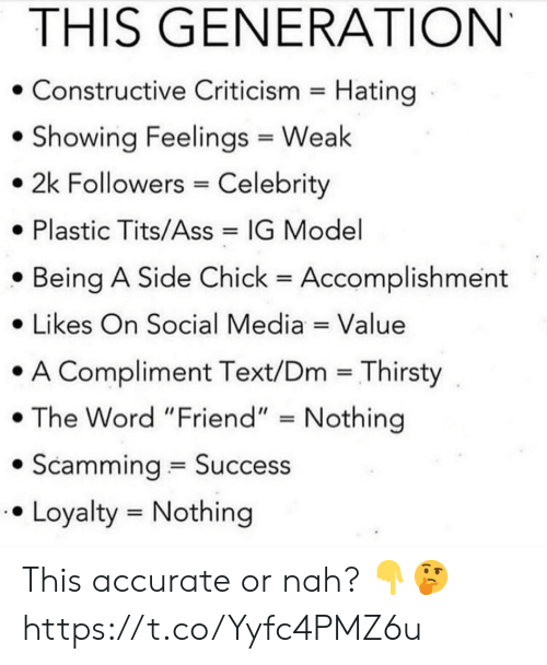 "or nah: THIS GENERATION  Constructive Criticism Hating  Showing Feelings Weak  2k Followers Celebrity  Plastic Tits/Ass  IG Model  Being A Side Chick  Accomplishment  Likes On Social Media Value  A Compliment Text/Dm Thirsty  The Word ""Friend"" Nothing  Scamming Success  Loyalty Nothing This accurate or nah? 👇🤔 https://t.co/Yyfc4PMZ6u"