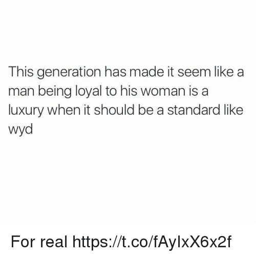 Wyd, Man, and Woman: This generation has made it seem like a  man being loyal to his woman is a  luxury when it should be a standard like  wyd For real https://t.co/fAyIxX6x2f