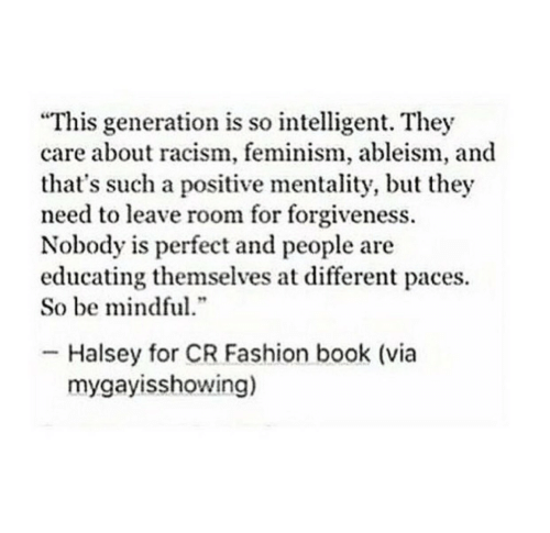 """Halsey: """"This generation is so intelligent. They  care about racism, feminism, ableism, and  that's such a positive mentality, but they  need to leave room for forgiveness.  Nobody is perfect and people are  educating themselves at different paces.  So be mindful  .""""  Halsey for CR Fashion book (via  mygayisshowing)"""