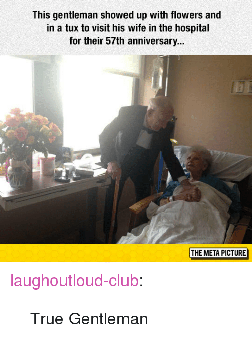 """True Gentleman: This gentleman showed up with flowers and  in a tux to visit his wife in the hospital  for their 57th anniversary...  THE META PICTURE <p><a href=""""http://laughoutloud-club.tumblr.com/post/155314297776/true-gentleman"""" class=""""tumblr_blog"""">laughoutloud-club</a>:</p>  <blockquote><p>True Gentleman</p></blockquote>"""