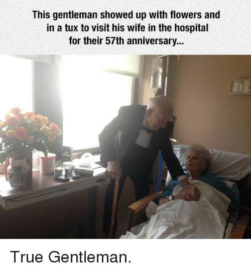 True Gentleman: This gentleman showed up with flowers and  in a tux to visit his wife in the hospital  for their 57th anniversary... <p>True Gentleman.</p>