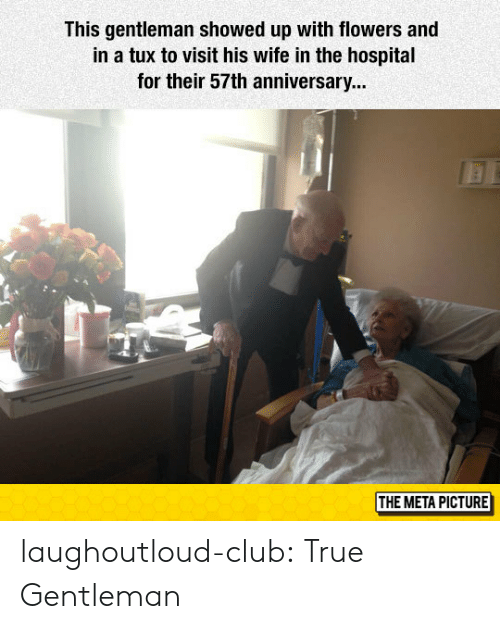 True Gentleman: This gentleman showed up with flowers and  in a tux to visit his wife in the hospital  for their 57th anniversary...  THE META PICTURE laughoutloud-club:  True Gentleman