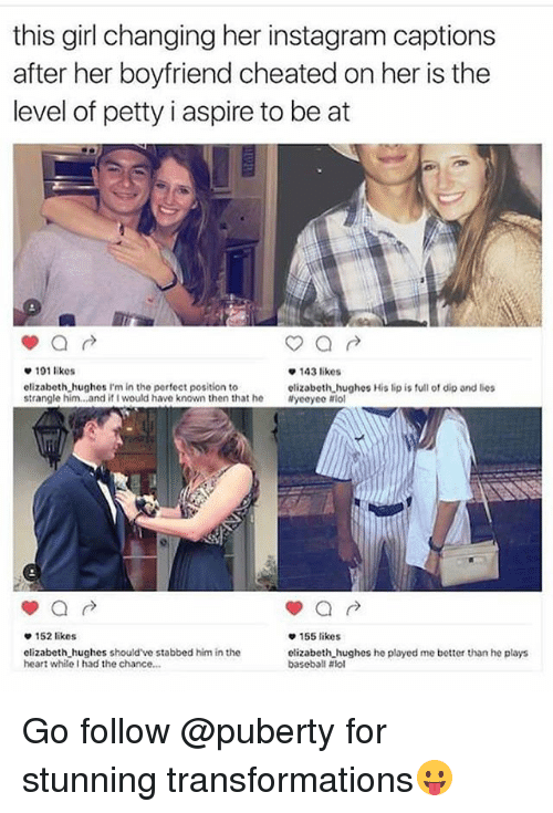 Baseball, Instagram, and Lol: this girl changing her instagram captions  after her boyfriend cheated on her is the  level of petty i aspire to be at  143 likes  elizabeth hughes His lip is full of dip and lies  101 likes  elizabeth,hughes I'm in the perfeet position to  strangle him..and if I would have known then that he yeeyee ol  e152 likes  155 likes  olizabeth hughes should've stabbed him in the  heart while I had the chance.  clizabeth hughes he played me better than he plays  baseball Go follow @puberty for stunning transformations😛