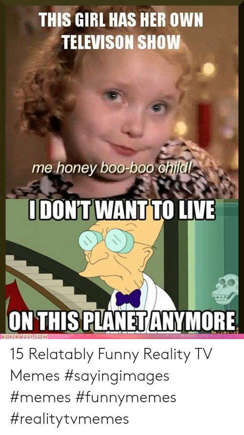 Relatably: THIS GIRL HAS HER OWN  TELEVISON SHOW  me honey boo-boo  DONT WANTTO LIVE  ON THIS PLANET ANYMORE 15 Relatably Funny Reality TV Memes #sayingimages #memes #funnymemes #realitytvmemes