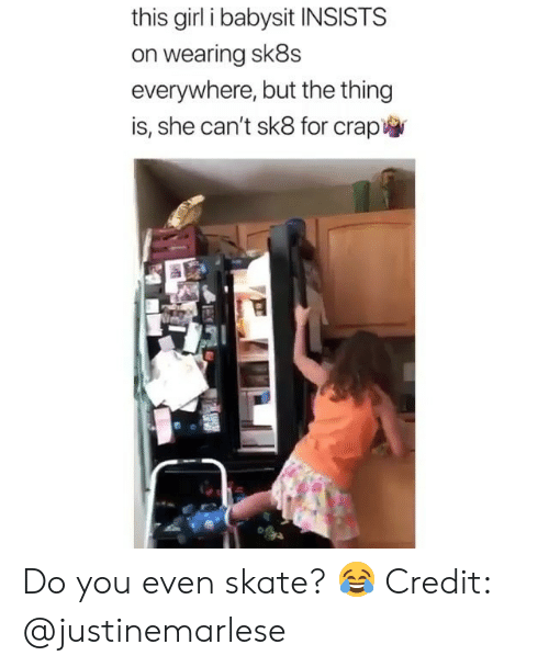 babysit: this girl i babysit INSISTS  on wearing sk8s  everywhere, but the thing  is, she can't sk8 for crap Do you even skate? 😂 Credit: @justinemarlese