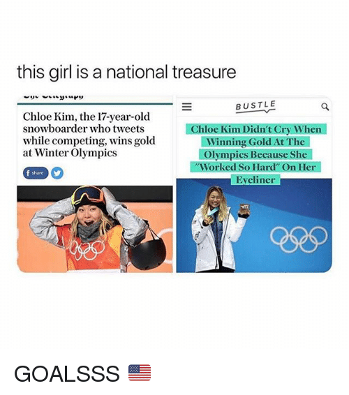 "Winter, Girl, and Girl Memes: this girl is a national treasure  BUSTLE  Chloe Kim, the 17-year-old  snowboarder who tweets  while competing, wins gold  at Winter Olympics  Chloe Kim Didn't Cry When  Winning Gold At The  Olympics Because She  Worked So Hard"" On Her  Eveliner  f share GOALSSS 🇺🇸"