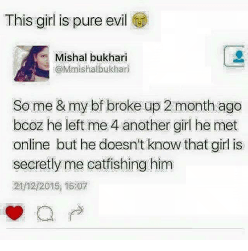 Pure Evilness: This girl is pure evil  Mishal bukhari  @Mmishalbukhari  So me & my bf broke up 2 month ago  bcoz he left me 4 another girl he met  online but he doesn't know that girl is  secretly me catfishing him  2112/2015, 15 07