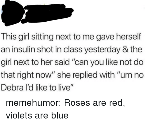 """um no: This girl sitting next to me gave herself  an insulin shot in class yesterday & the  girl next to her said """"can you like not do  that right now"""" she replied with """"um no  Debra l'd like to live"""" memehumor:  Roses are red, violets are blue"""