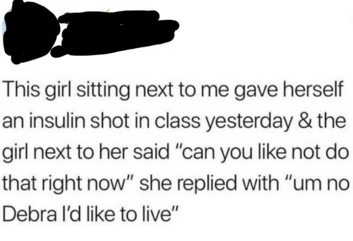 """um no: This girl sitting next to me gave herself  an insulin shot in class yesterday & the  girl next to her said """"can you like not do  that right now"""" she replied with """"um no  Debra l'd like to live"""""""