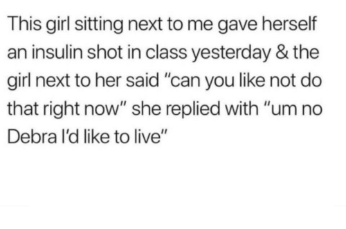 """um no: This girl sitting next to me gave herself  an insulin shot in class yesterday & the  girl next to her said """"can you like not do  that right now"""" she replied with """"um no  Debra I'd like to live"""""""