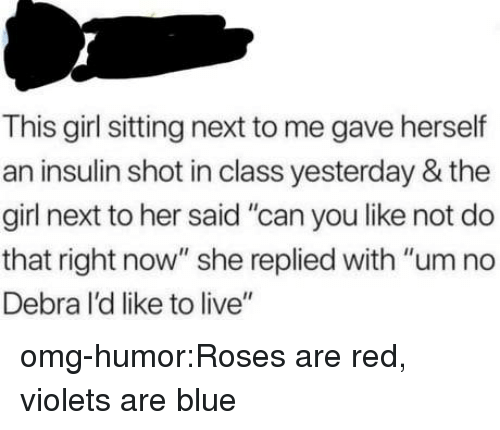 """um no: This girl sitting next to me gave herself  an insulin shot in class yesterday & the  girl next to her said """"can you like not do  that right now"""" she replied with """"um no  Debra I'd like to live"""" omg-humor:Roses are red, violets are blue"""