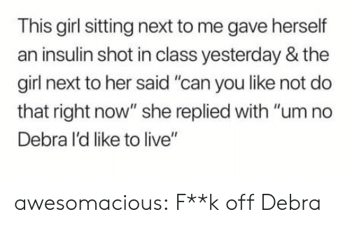 """um no: This girl sitting next to me gave herself  an insulin shot in class yesterday & the  girl next to her said """"can you like not do  that right now"""" she replied with """"um no  Debra I'd like to live"""" awesomacious:  F**k off Debra"""