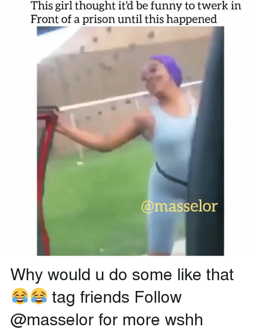 Twerk: This girl thought it'd be funny to twerk in  Front of a prison until this happened  @masselor Why would u do some like that 😂😂 tag friends Follow @masselor for more wshh