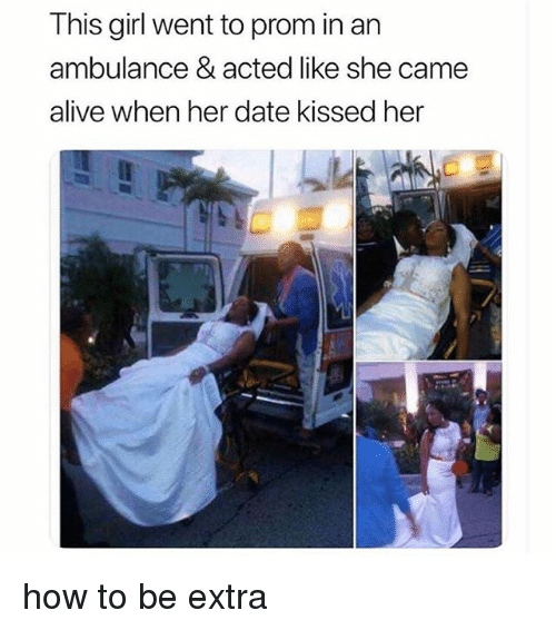 Alive, Funny, and Memes: This girl went to prom in an  ambulance & acted like she came  alive when her date kissed her how to be extra