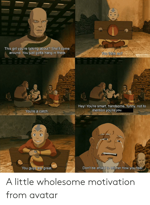 hang in there: This girl you're talking about? She'll come  around. You just gotta hang in there.  You think so?  Hey! You're smart, handsome, funny, not to  mention you're you.  You're a catch.  Don't be afraid to tell her how you feel.  You guys are great. A little wholesome motivation from avatar