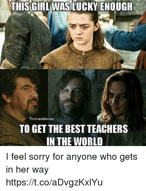 Sorry, Best, and World: THIS GIRLWASLUCKY ENOUGH  ThronesMemes  TO GET THE BEST TEACHERS  IN THE WORLD I feel sorry for anyone who gets in her way https://t.co/aDvgzKxlYu