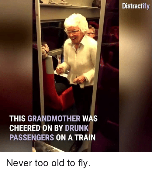 Cheering On: THIS GRANDMOTHER  WAS  CHEERED ON BY DRUNK  PASSENGERS  ON A TRAIN  Distract Never too old to fly.