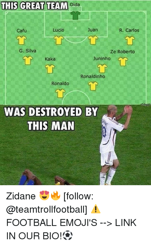 Cafu: THIS GREAT TEAM  Dida  R. Carlos  Lucio  Juan  Cafu  G. Silva  Ze Roberto  Juninho  Kaka  Ronaldinho  Ronaldo  WAS DESTROYED BY  THIS MAN Zidane 😍🔥 [follow: @teamtrollfootball] ⚠️FOOTBALL EMOJI'S --> LINK IN OUR BIO!⚽️